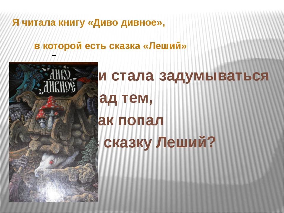 Я читала книгу «Диво дивное»,  в которой есть сказка «Леший»...