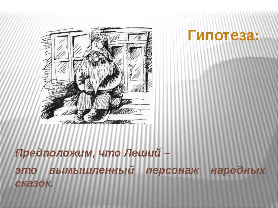 Гипотеза: Предположим, что Леший – это вымышленный персонаж народных сказок.