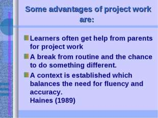 Some advantages of project work are: Learners often get help from parents for