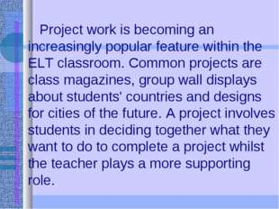 Project work is becoming an increasingly popular feature within the ELT clas