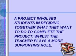A PROJECT INVOLVES STUDENTS IN DECIDING TOGETHER WHAT THEY WANT TO DO TO COM