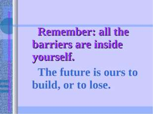 Remember: all the barriers are inside yourself. The future is ours to build,