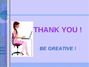THANK YOU ! BE GREATIVE !