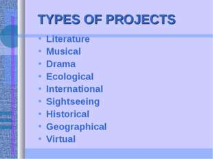 TYPES OF PROJECTS Literature Musical Drama Ecological International Sightseei