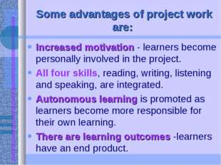 Some advantages of project work are: Increased motivation - learners become p