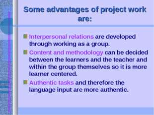 Some advantages of project work are: Interpersonal relations are developed th