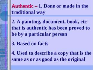 Authentic – 1. Done or made in the traditional way 2. A painting, document, b