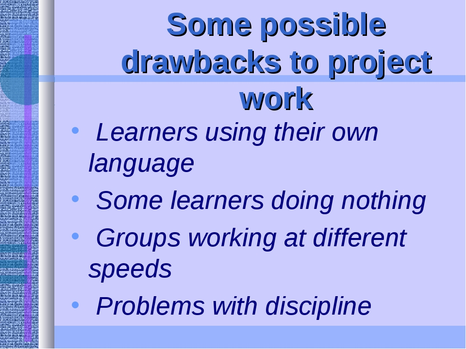 Some possible drawbacks to project work Learners using their own language Som...