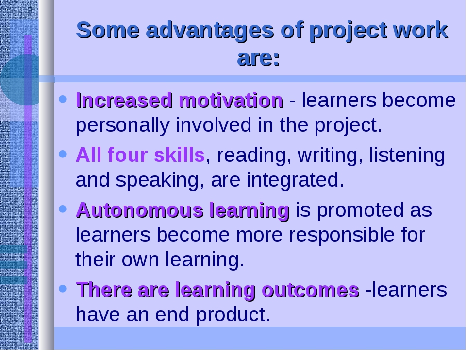 Some advantages of project work are: Increased motivation - learners become p...