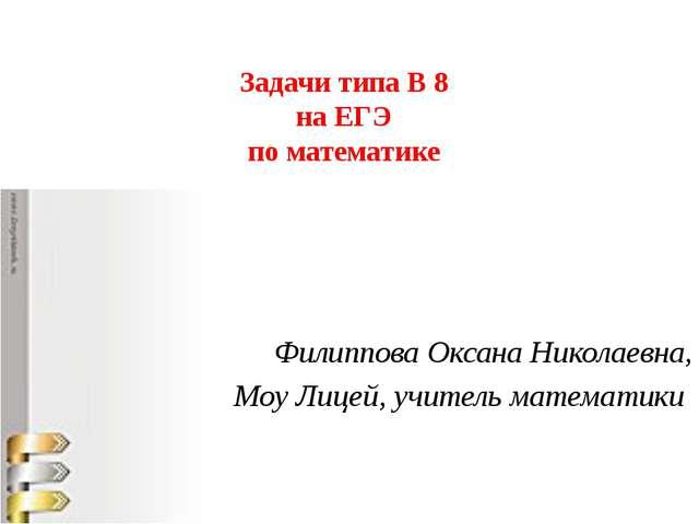 Задачи типа В 8 на ЕГЭ по математике Филиппова Оксана Николаевна, Моу Лицей,...