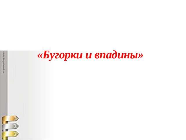 «Бугорки и впадины»