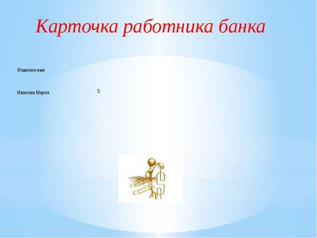 Карточка работника банка Фамилия имя    ИвановаМария     5