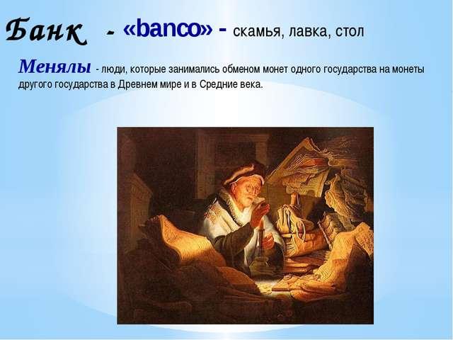 «banco» - скамья, лавка, стол Банк - Менялы - люди, которые занимались обмено...