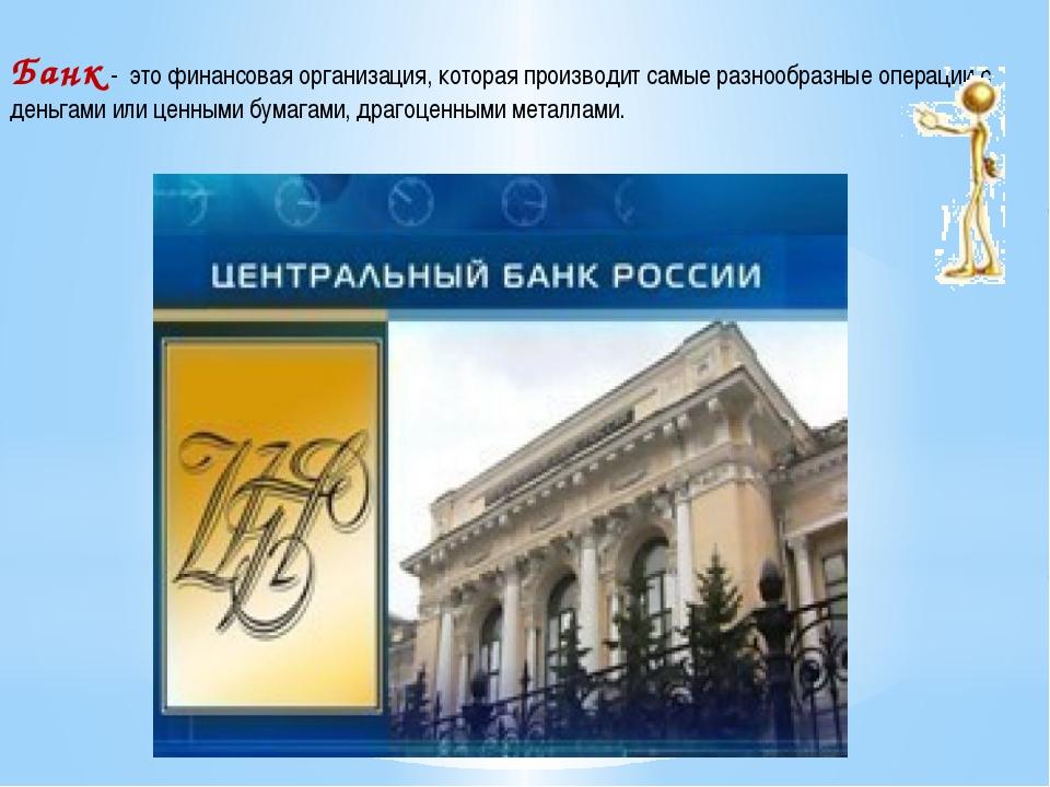 Банк - это финансовая организация, которая производит самые разнообразные опе...