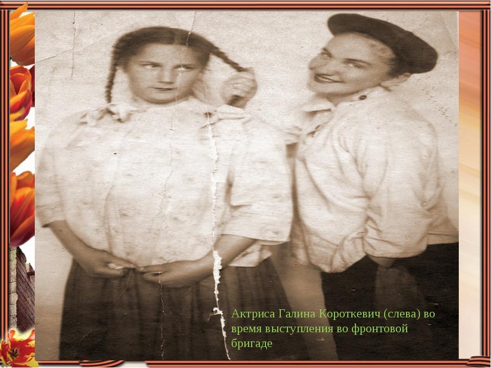 Актриса Галина Короткевич (слева) во время выступления во фронтовой бригаде