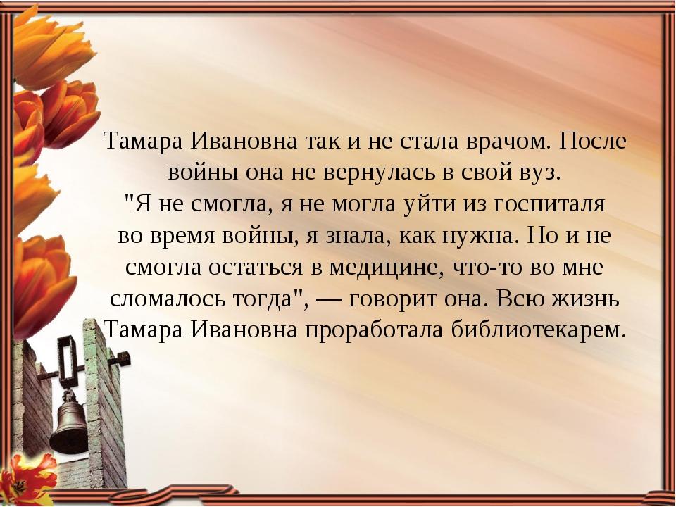 Тамара Ивановна так ине стала врачом. После войны она невернулась всвой ву...