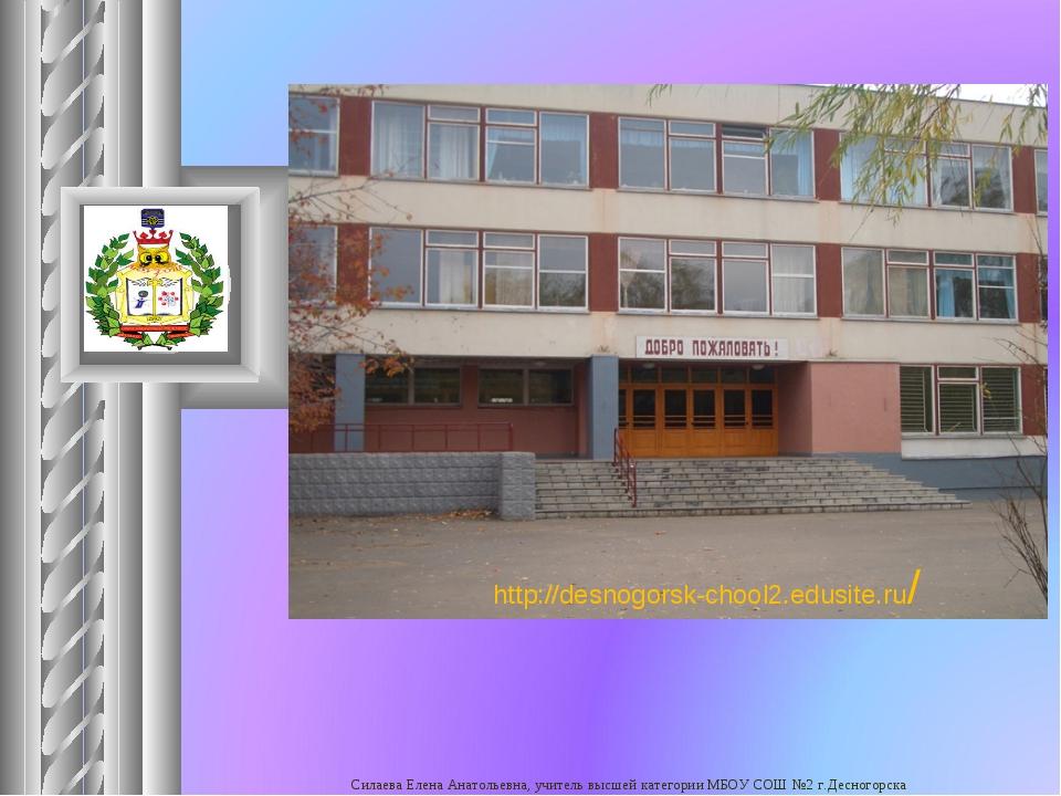 http://desnogorsk-chool2.edusite.ru/ Силаева Елена Анатольевна, учитель высше...