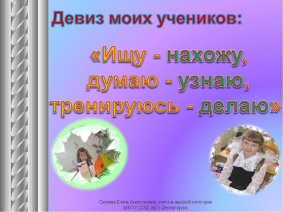 Силаева Елена Анатольевна, учитель высшей категории МБОУ СОШ №2 г.Десногорска...
