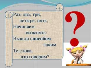 Раз, два, три, четыре, пять, Начинаем выяснять: Вышли способом каким Те слова