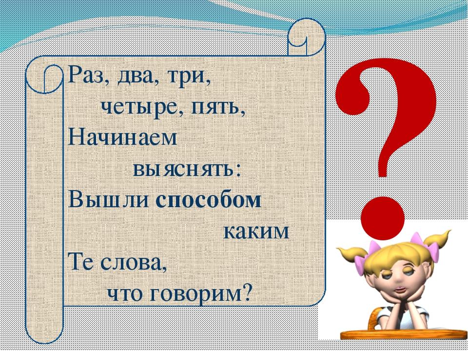 Раз, два, три, четыре, пять, Начинаем выяснять: Вышли способом каким Те слова...