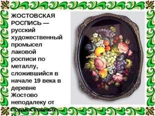 ЖОСТОВСКАЯ РОСПИСЬ — русский художественный промысел лаковой росписи по метал