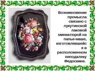 Возникновение промысла связано с лукутинской лаковой миниатюрой на папье-маше