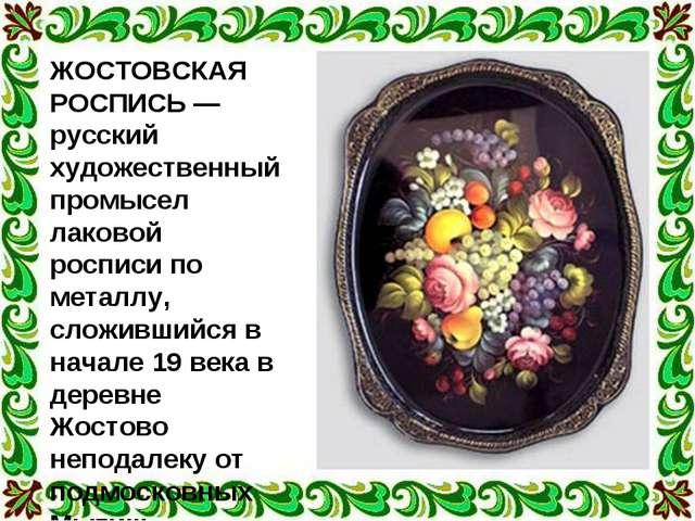 ЖОСТОВСКАЯ РОСПИСЬ — русский художественный промысел лаковой росписи по метал...