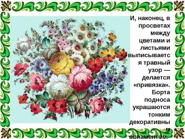 И, наконец, в просветах между цветами и листьями выписывается травный узор —...