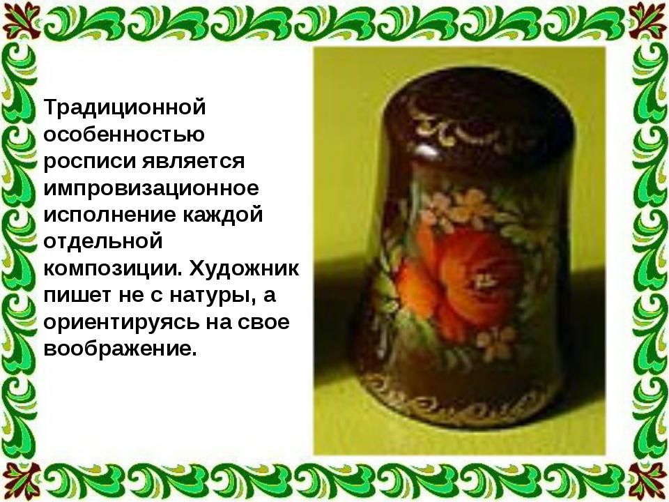 Традиционной особенностью росписи является импровизационное исполнение каждой...