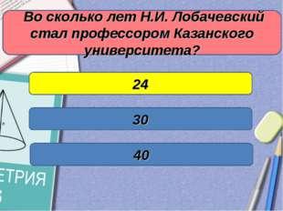 Во сколько лет Н.И. Лобачевский стал профессором Казанского университета? 24