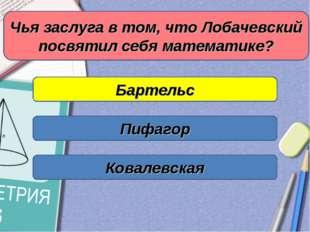 Чья заслуга в том, что Лобачевский посвятил себя математике? Бартельс Пифагор
