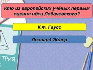 Кто из европейских учёных первым оценил идеи Лобачевского? К.Ф. Гаусс Леонард