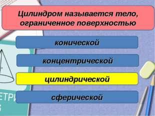 Цилиндром называется тело, ограниченное поверхностью конической цилиндрическо