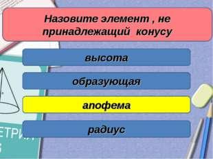 Назовите элемент , не принадлежащий конусу высота образующая апофема радиус