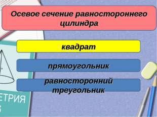 Осевое сечение равностороннего цилиндра квадрат прямоугольник равносторонний