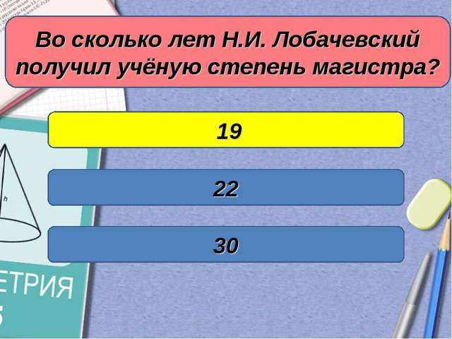 Во сколько лет Н.И. Лобачевский получил учёную степень магистра? 19 30 22