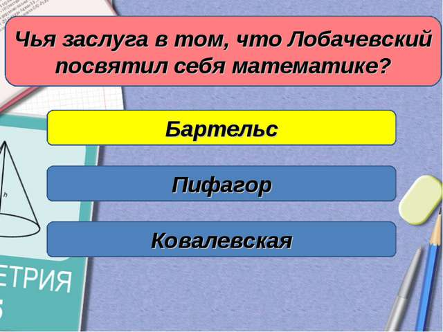 Чья заслуга в том, что Лобачевский посвятил себя математике? Бартельс Пифагор...