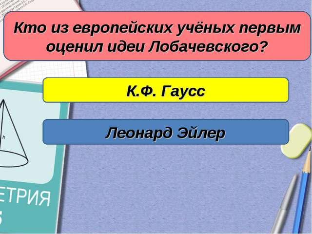 Кто из европейских учёных первым оценил идеи Лобачевского? К.Ф. Гаусс Леонард...