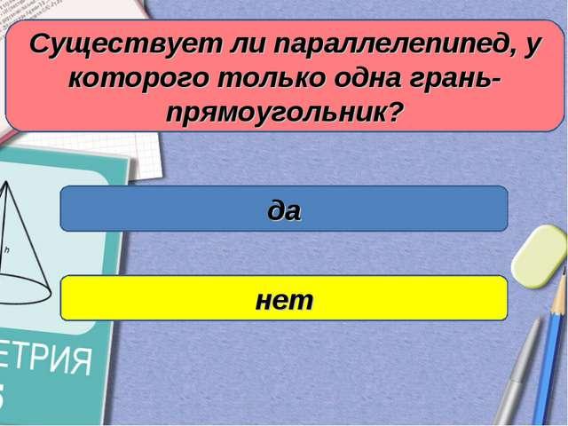 Существует ли параллелепипед, у которого только одна грань- прямоугольник? да...
