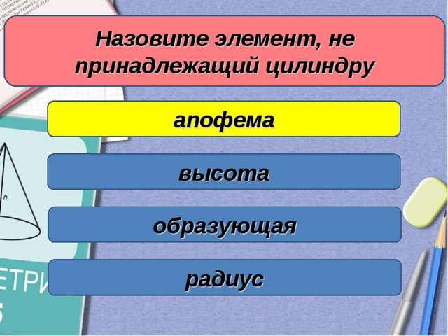 Назовите элемент, не принадлежащий цилиндру апофема высота образующая радиус