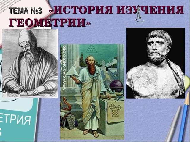ТЕМА №3 «ИСТОРИЯ ИЗУЧЕНИЯ ГЕОМЕТРИИ»