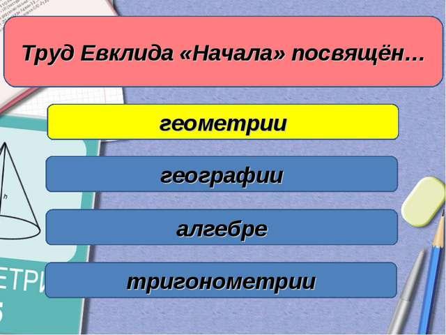 Труд Евклида «Начала» посвящён… геометрии географии алгебре тригонометрии