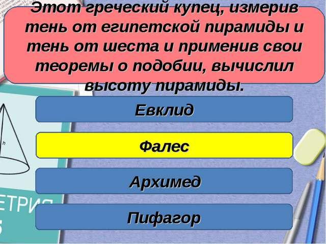 Этот греческий купец, измерив тень от египетской пирамиды и тень от шеста и п...
