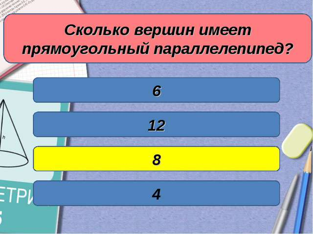 Сколько вершин имеет прямоугольный параллелепипед? 6 12 8 4