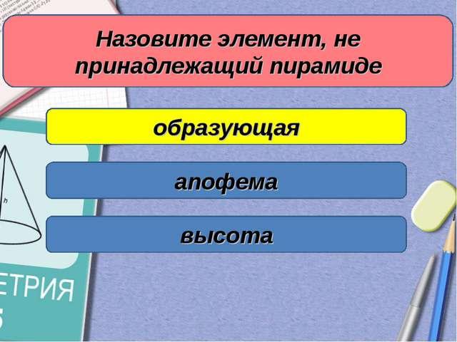Назовите элемент, не принадлежащий пирамиде образующая апофема высота