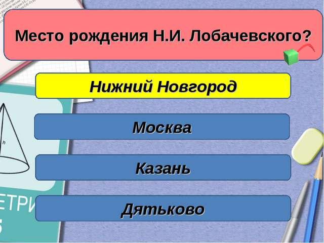 Нижний Новгород Москва Казань Место рождения Н.И. Лобачевского? Дятьково