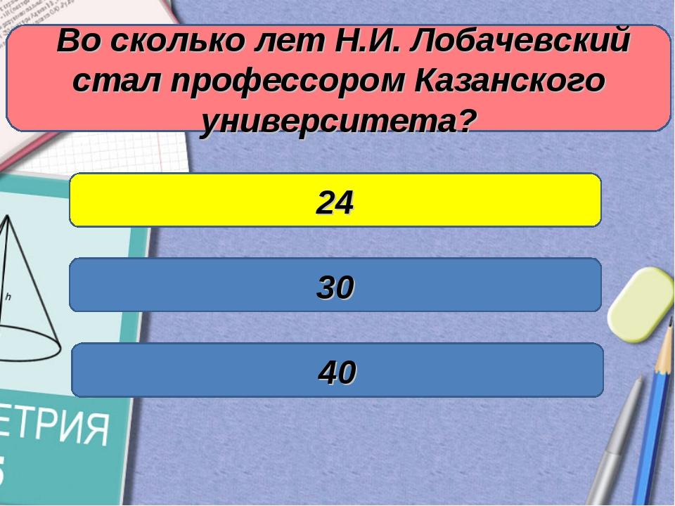 Во сколько лет Н.И. Лобачевский стал профессором Казанского университета? 24...