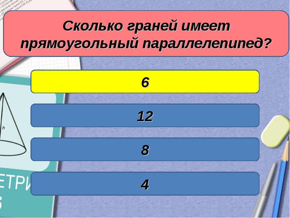 Сколько граней имеет прямоугольный параллелепипед? 8 12 4 6