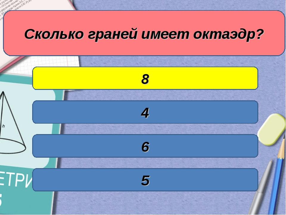 Сколько граней имеет октаэдр? 4 8 6 5