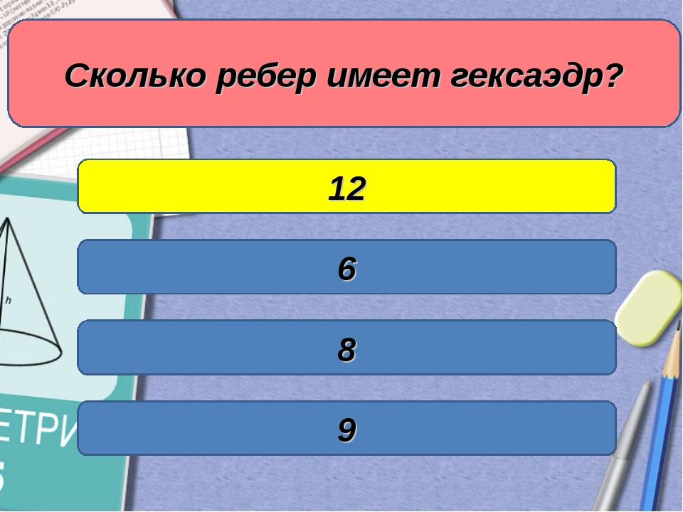 Сколько ребер имеет гексаэдр? 6 12 8 9